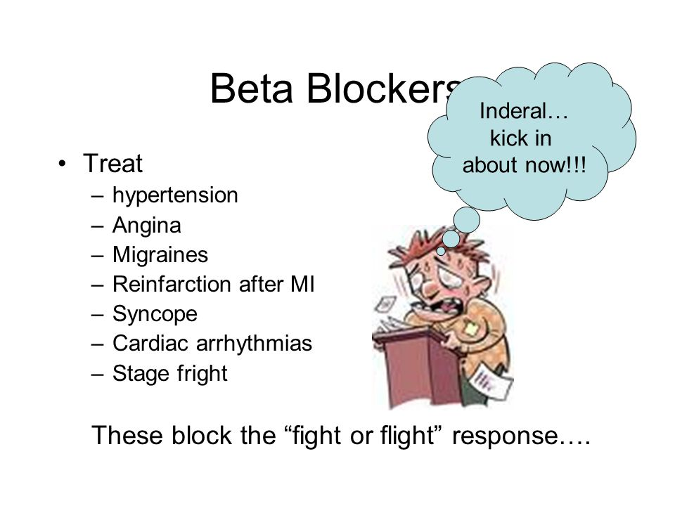"Beta Blockers Treat –hypertension –Angina –Migraines –Reinfarction after MI –Syncope –Cardiac arrhythmias –Stage fright These block the ""fight or flig"