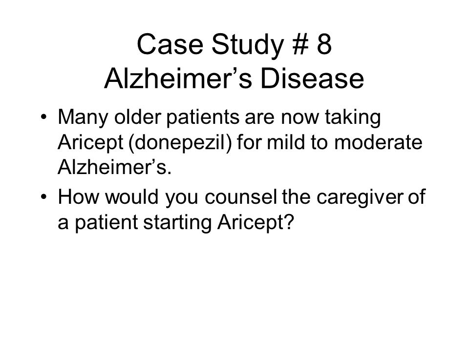 Case Study # 8 Alzheimer's Disease Many older patients are now taking Aricept (donepezil) for mild to moderate Alzheimer's. How would you counsel the