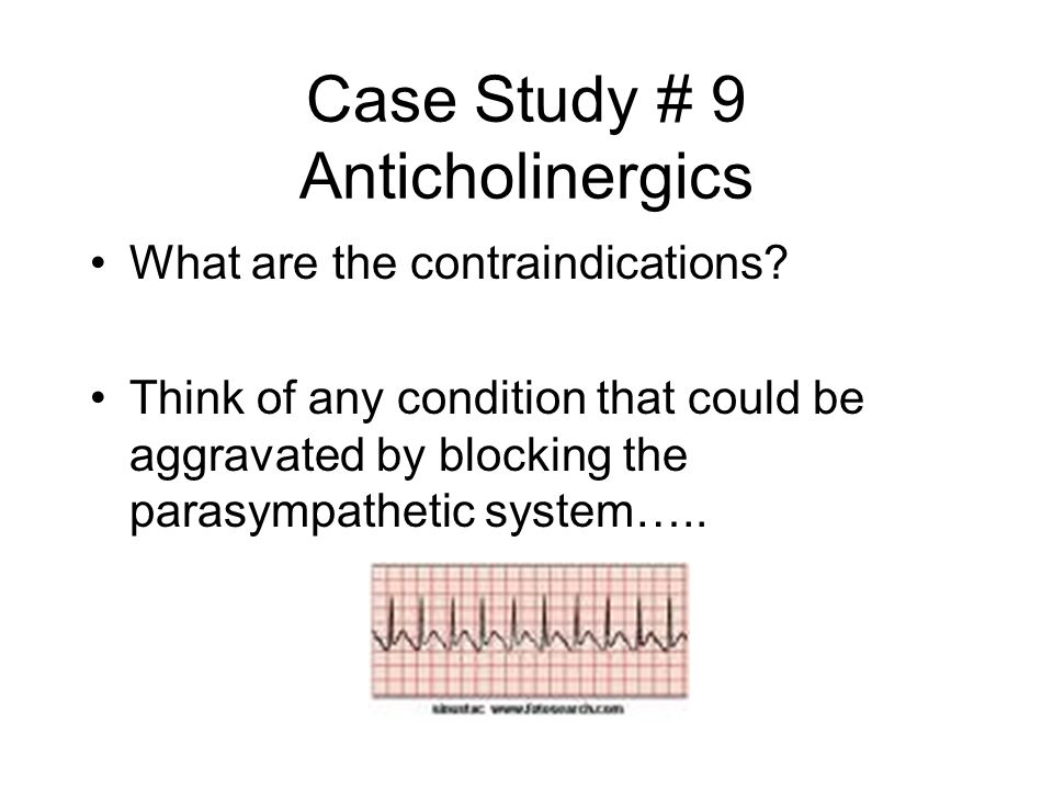 Case Study # 9 Anticholinergics What are the contraindications? Think of any condition that could be aggravated by blocking the parasympathetic system