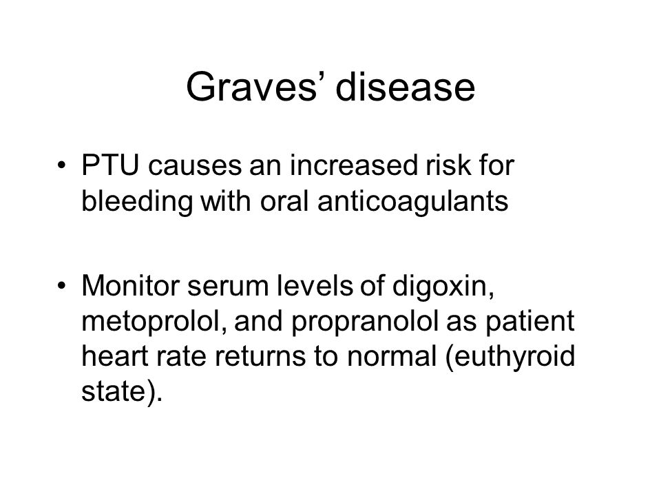 Graves' disease PTU causes an increased risk for bleeding with oral anticoagulants Monitor serum levels of digoxin, metoprolol, and propranolol as pat