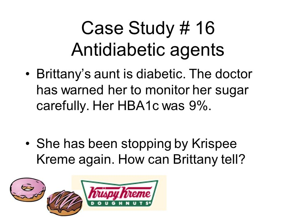 Case Study # 16 Antidiabetic agents Brittany's aunt is diabetic.