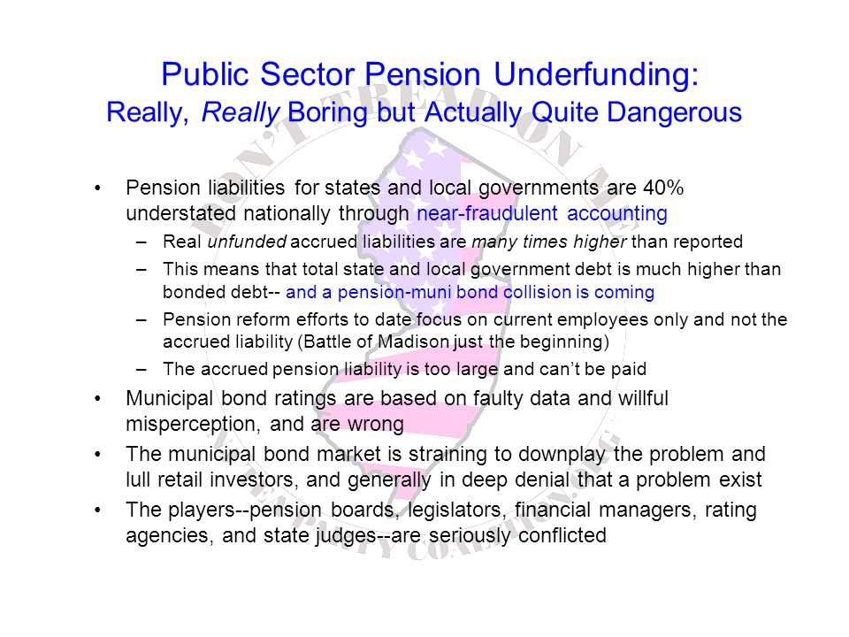 Public Sector Pension Underfunding: Really, Really Boring but Actually Quite Dangerous Pension liabilities for states and local governments are 40% understated nationally through near-fraudulent accounting –Real unfunded accrued liabilities are many times higher than reported –This means that total state and local government debt is much higher than bonded debt-- and a pension-muni bond collision is coming –Pension reform efforts to date focus on current employees only and not the accrued liability (Battle of Madison just the beginning) –The accrued pension liability is too large and can't be paid Municipal bond ratings are based on faulty data and willful misperception, and are wrong The municipal bond market is straining to downplay the problem and lull retail investors, and generally in deep denial that a problem exist The players--pension boards, legislators, financial managers, rating agencies, and state judges--are seriously conflicted