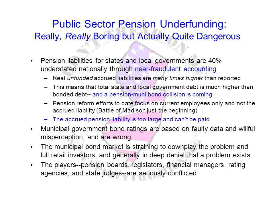 Public Sector Pension Underfunding: Really, Really Boring but Actually Quite Dangerous Pension liabilities for states and local governments are 40% understated nationally through near-fraudulent accounting –Real unfunded accrued liabilities are many times higher than reported –This means that total state and local government debt is much higher than bonded debt-- and a pension-muni bond collision is coming –Pension reform efforts to date focus on current employees only and not the accrued liability (Battle of Madison just the beginning) –The accrued pension liability is too large and can't be paid Municipal government bond ratings are based on faulty data and willful misperception, and are wrong The municipal bond market is straining to downplay the problem and lull retail investors, and generally in deep denial that a problem exists The players--pension boards, legislators, financial managers, rating agencies, and state judges--are seriously conflicted