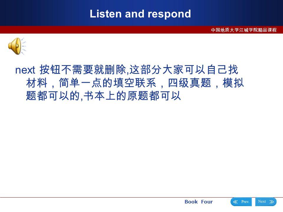 Book Four 中国地质大学江城学院精品课程 Listen and respond next 按钮不需要就删除, 这部分大家可以自己找 材料,简单一点的填空联系,四级真题,模拟 题都可以的, 书本上的原题都可以