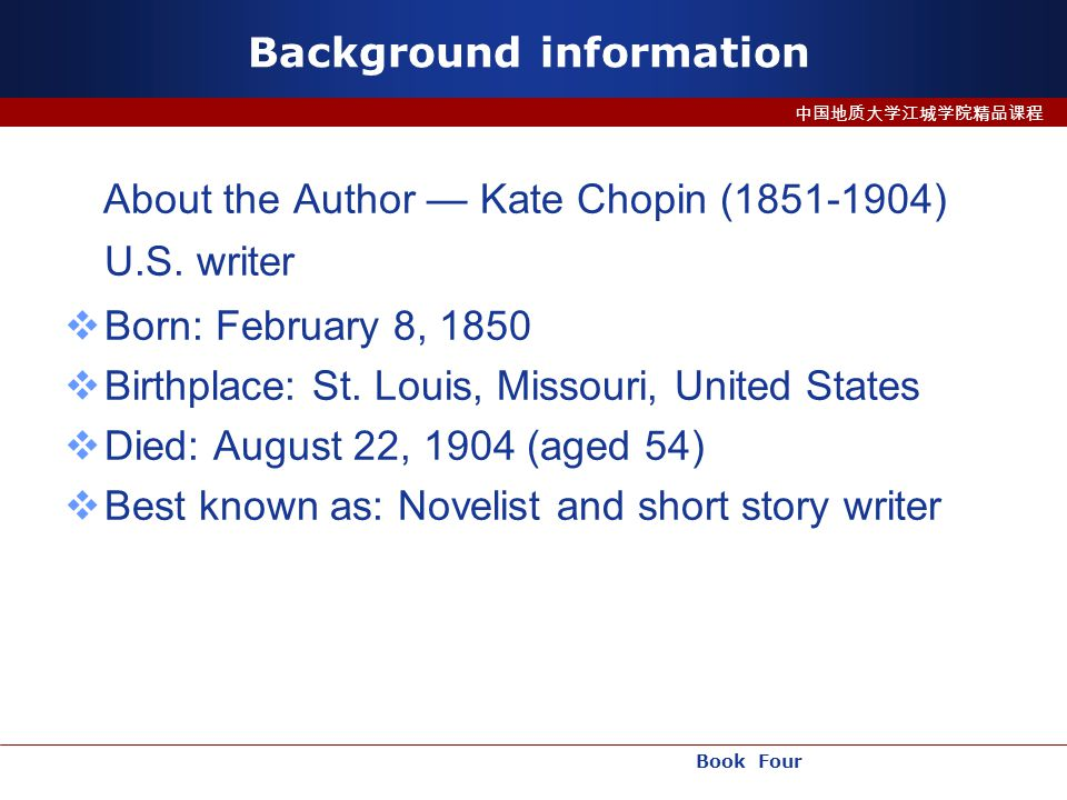 Book Four 中国地质大学江城学院精品课程 Background information About the Author — Kate Chopin (1851-1904) U.S.