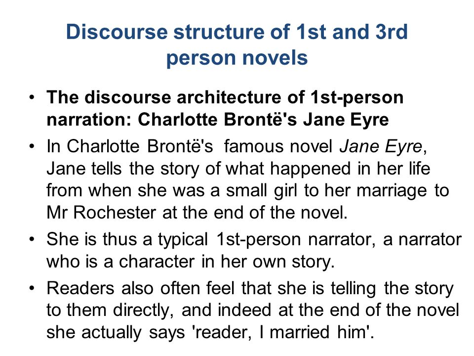 Discourse structure of 1st and 3rd person novels The discourse architecture of 1st-person narration: Charlotte Brontë s Jane Eyre In Charlotte Brontë s famous novel Jane Eyre, Jane tells the story of what happened in her life from when she was a small girl to her marriage to Mr Rochester at the end of the novel.