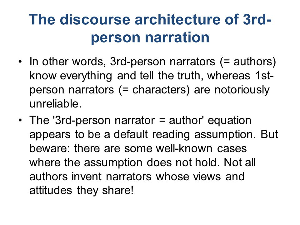 The discourse architecture of 3rd- person narration In other words, 3rd-person narrators (= authors) know everything and tell the truth, whereas 1st- person narrators (= characters) are notoriously unreliable.