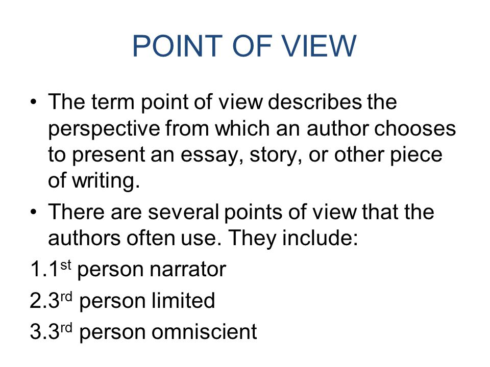 POINT OF VIEW The term point of view describes the perspective from which an author chooses to present an essay, story, or other piece of writing.