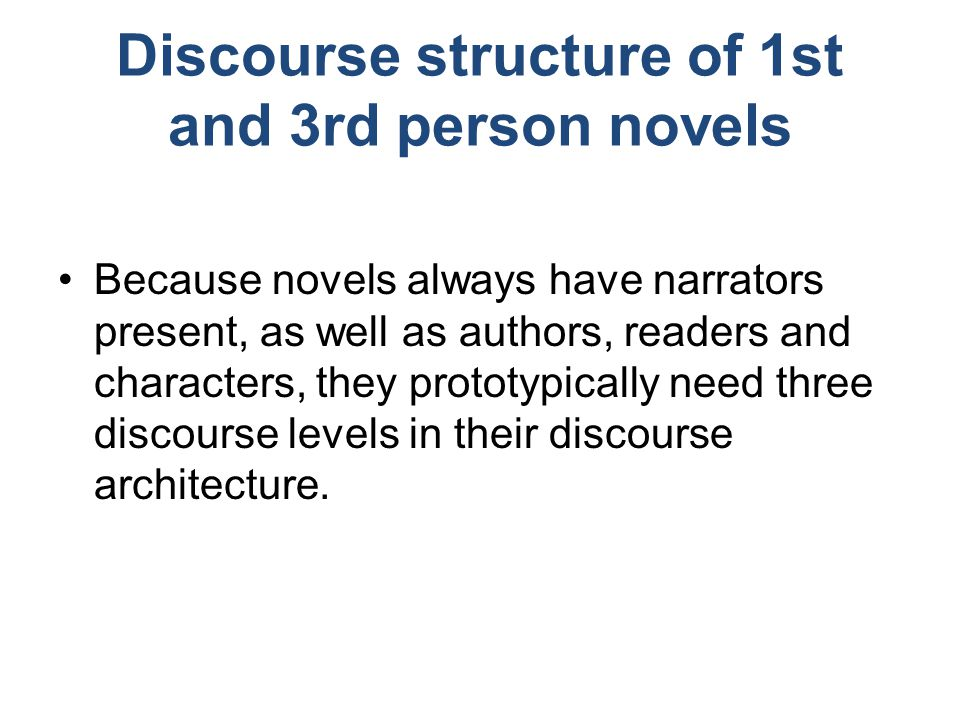 Discourse structure of 1st and 3rd person novels Because novels always have narrators present, as well as authors, readers and characters, they prototypically need three discourse levels in their discourse architecture.