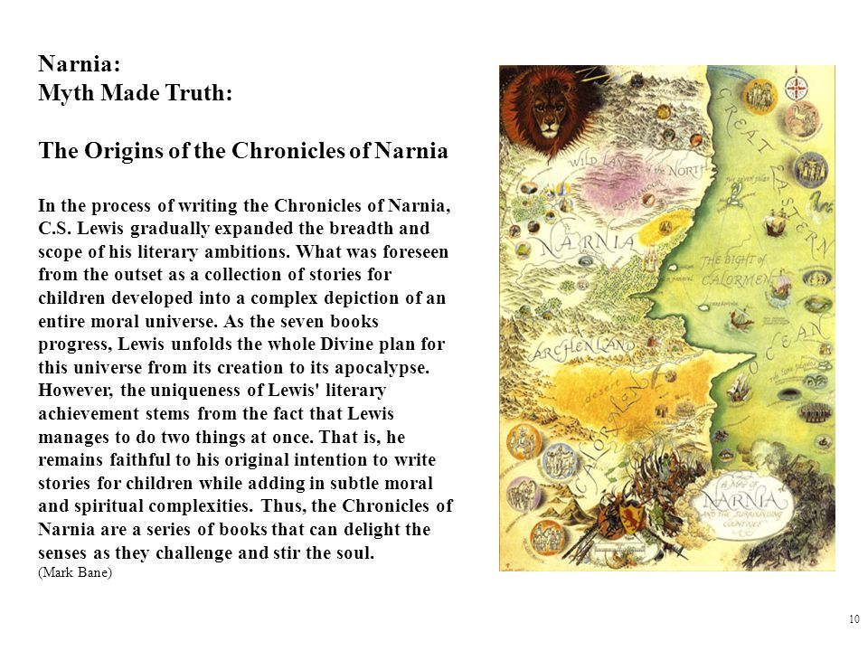 10 Narnia: Myth Made Truth: The Origins of the Chronicles of Narnia In the process of writing the Chronicles of Narnia, C.S.