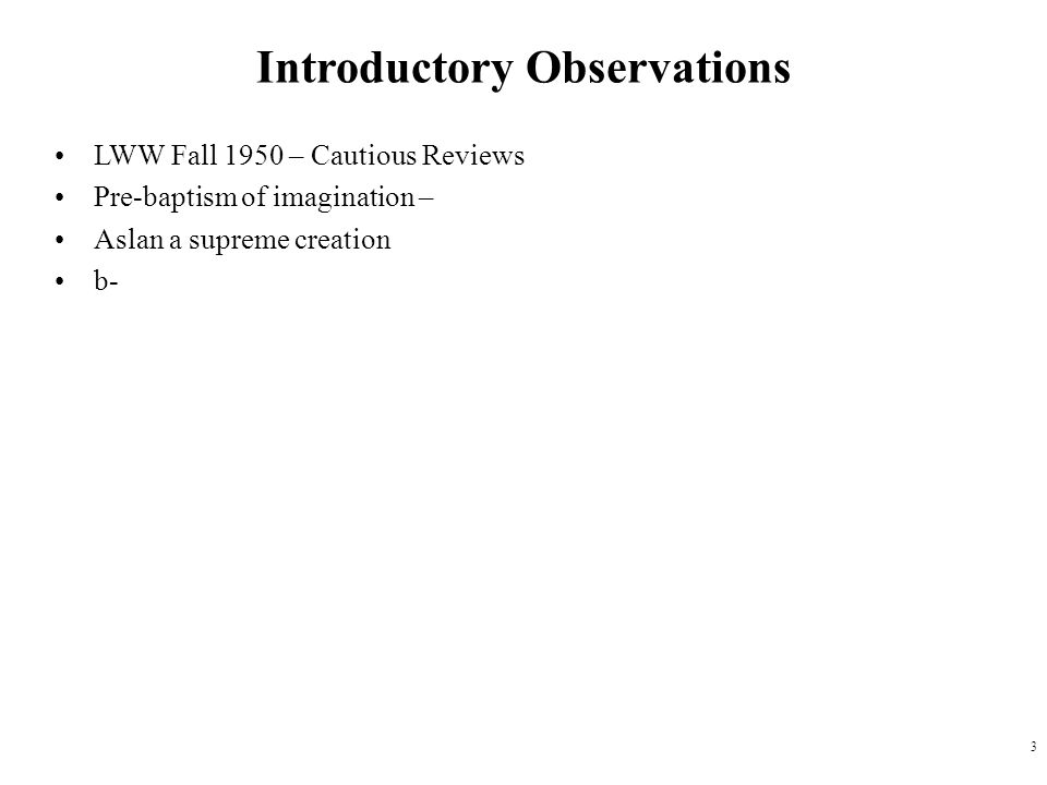 3 Introductory Observations LWW Fall 1950 – Cautious Reviews Pre-baptism of imagination – Aslan a supreme creation b-