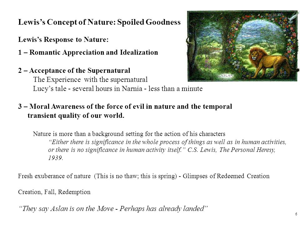 6 Lewis's Concept of Nature: Spoiled Goodness Lewis's Response to Nature: 1 – Romantic Appreciation and Idealization 2 – Acceptance of the Supernatural The Experience with the supernatural Lucy's tale - several hours in Narnia - less than a minute 3 – Moral Awareness of the force of evil in nature and the temporal transient quality of our world.