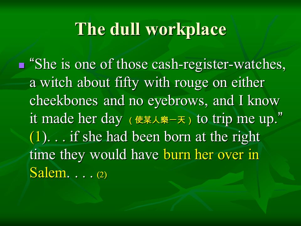 """The dull workplace """" She is one of those cash-register-watches, a witch about fifty with rouge on either cheekbones and no eyebrows, and I know it mad"""