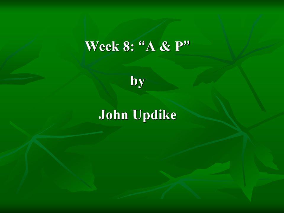 "Week 8: "" A & P "" by John Updike"