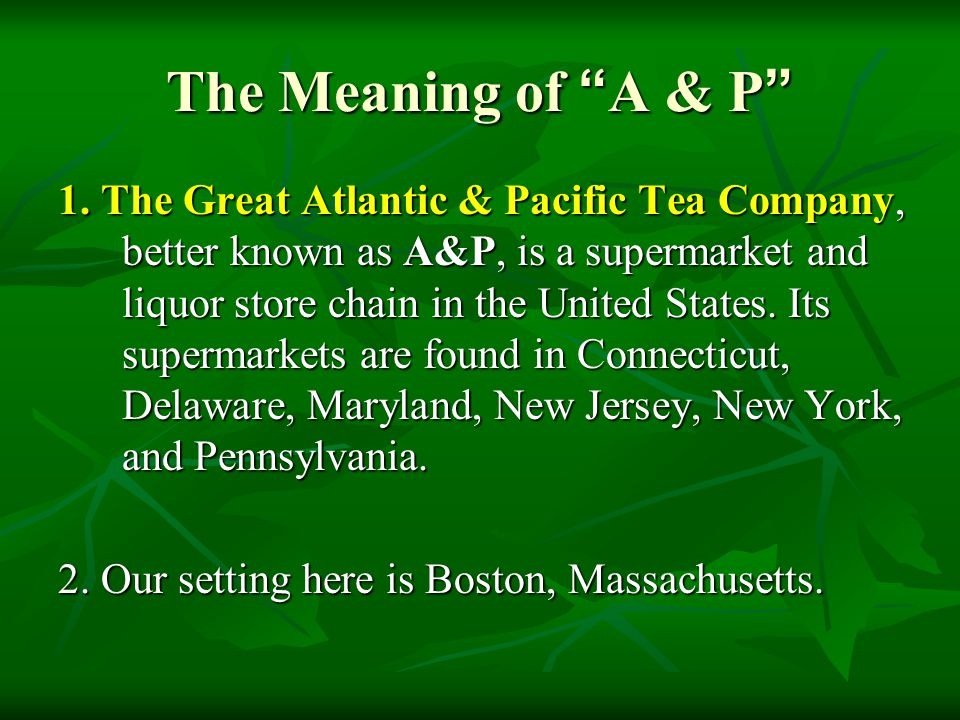 """The Meaning of """" A & P """" 1. The Great Atlantic & Pacific Tea Company, better known as A&P, is a supermarket and liquor store chain in the United State"""
