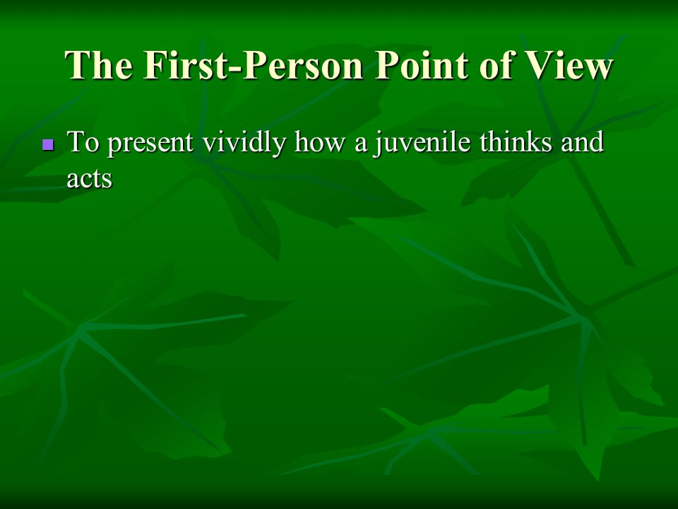 The First-Person Point of View To present vividly how a juvenile thinks and acts To present vividly how a juvenile thinks and acts