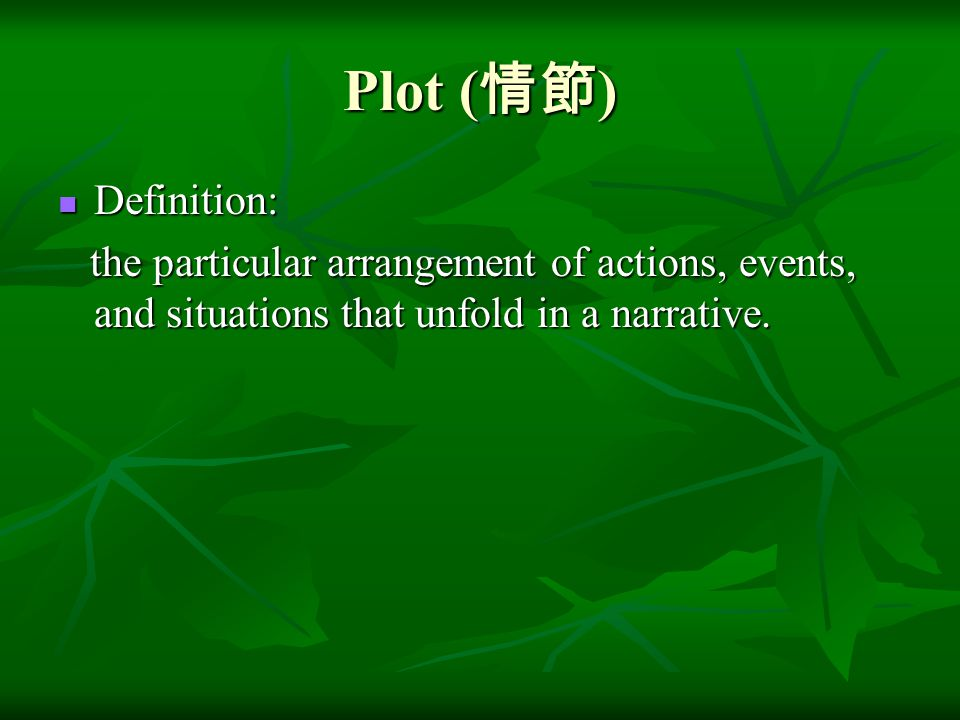 Plot ( 情節 ) Definition: Definition: the particular arrangement of actions, events, and situations that unfold in a narrative. the particular arrangeme