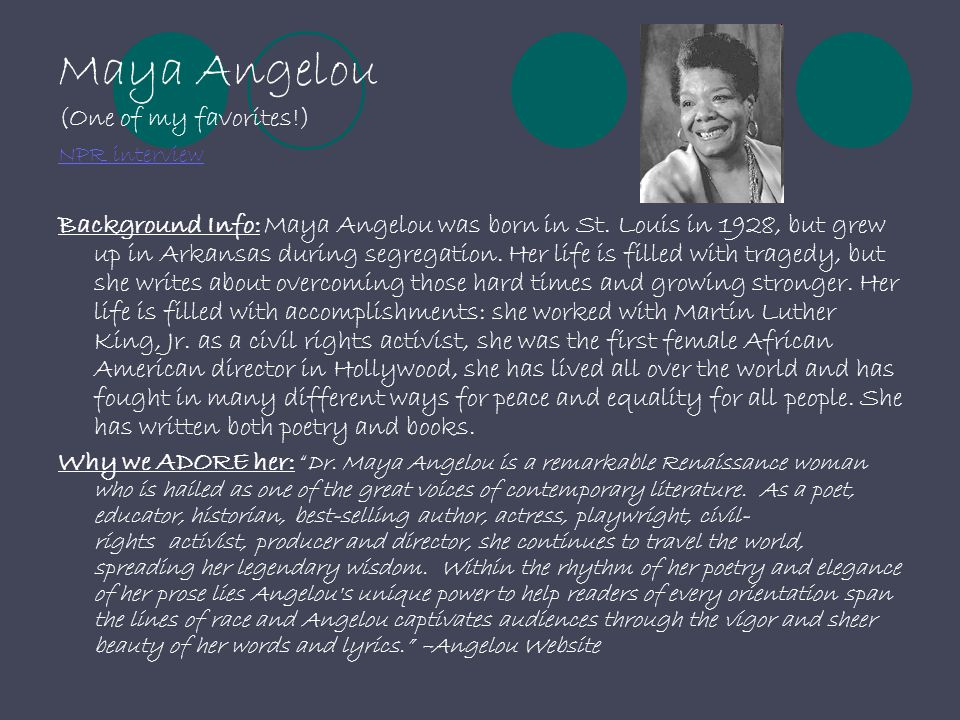 Maya Angelou (One of my favorites!) Background Info: Maya Angelou was born in St. Louis in 1928, but grew up in Arkansas during segregation. Her life