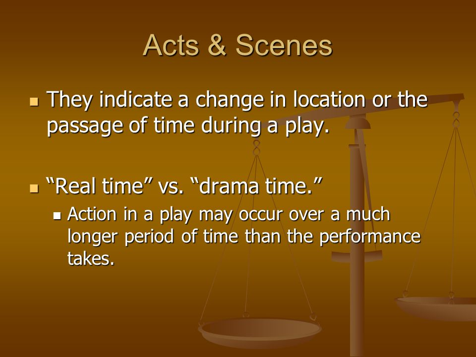 Acts & Scenes They indicate a change in location or the passage of time during a play. They indicate a change in location or the passage of time durin