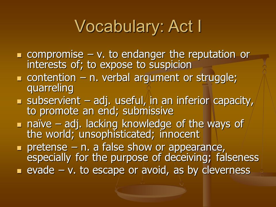Vocabulary: Act I compromise – v. to endanger the reputation or interests of; to expose to suspicion compromise – v. to endanger the reputation or int