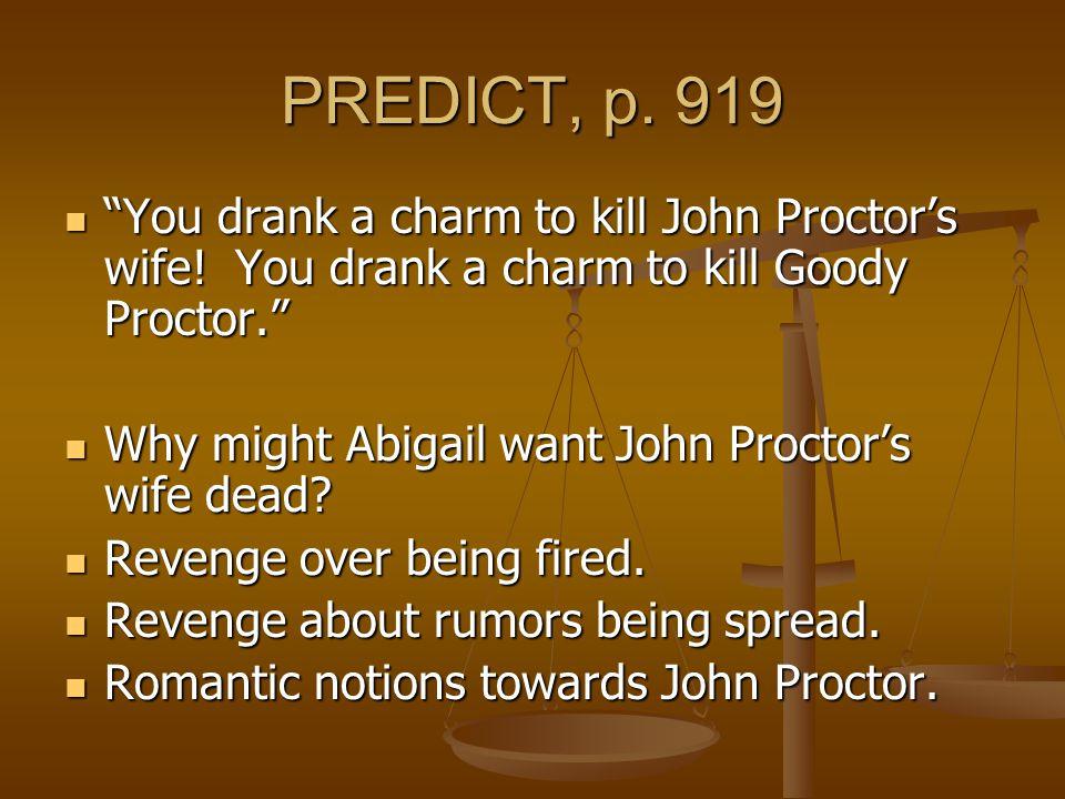 "PREDICT, p. 919 ""You drank a charm to kill John Proctor's wife! You drank a charm to kill Goody Proctor."" ""You drank a charm to kill John Proctor's wi"