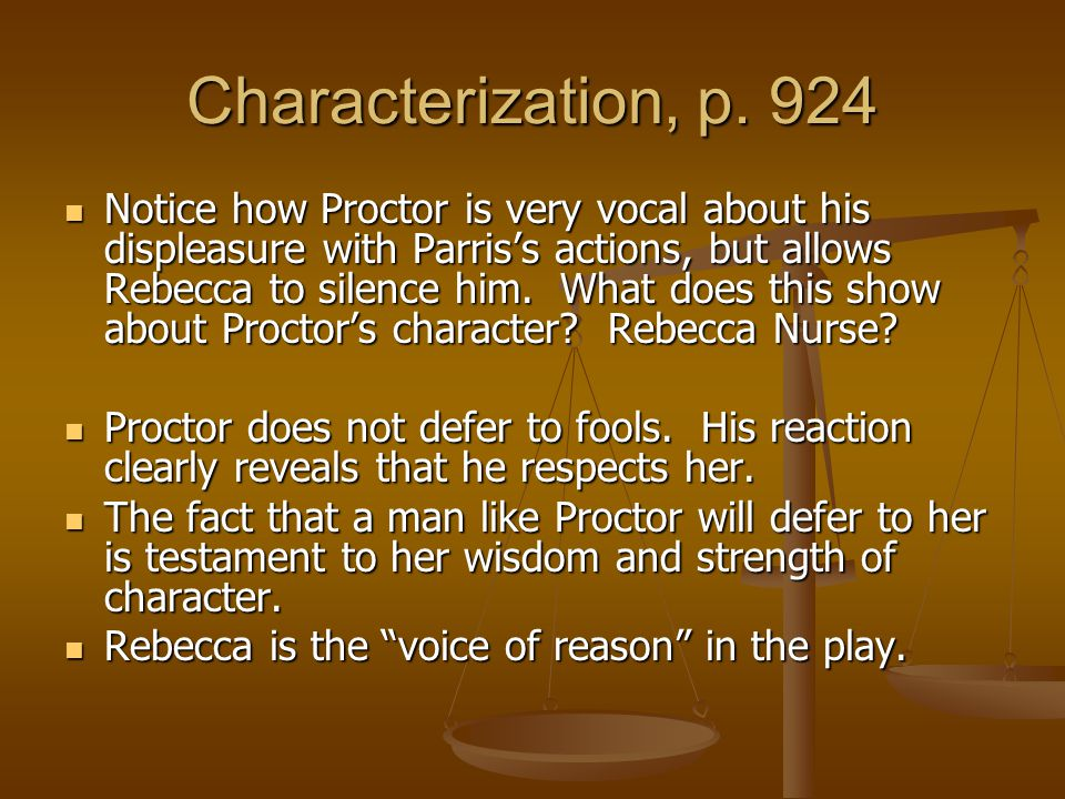 Characterization, p. 924 Notice how Proctor is very vocal about his displeasure with Parris's actions, but allows Rebecca to silence him. What does th
