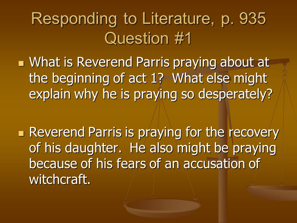 Responding to Literature, p. 935 Question #1 What is Reverend Parris praying about at the beginning of act 1? What else might explain why he is prayin