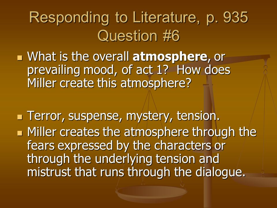 Responding to Literature, p. 935 Question #6 What is the overall atmosphere, or prevailing mood, of act 1? How does Miller create this atmosphere? Wha
