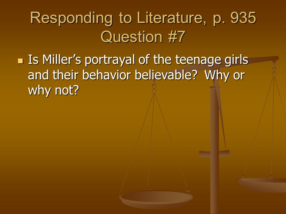 Responding to Literature, p. 935 Question #7 Is Miller's portrayal of the teenage girls and their behavior believable? Why or why not? Is Miller's por