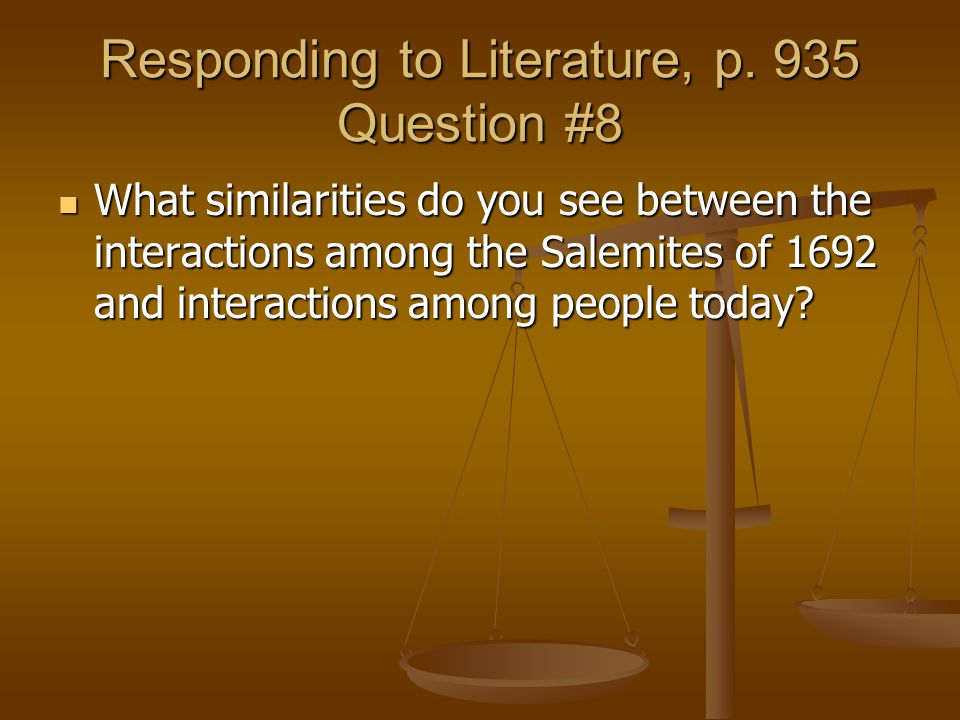 Responding to Literature, p. 935 Question #8 What similarities do you see between the interactions among the Salemites of 1692 and interactions among