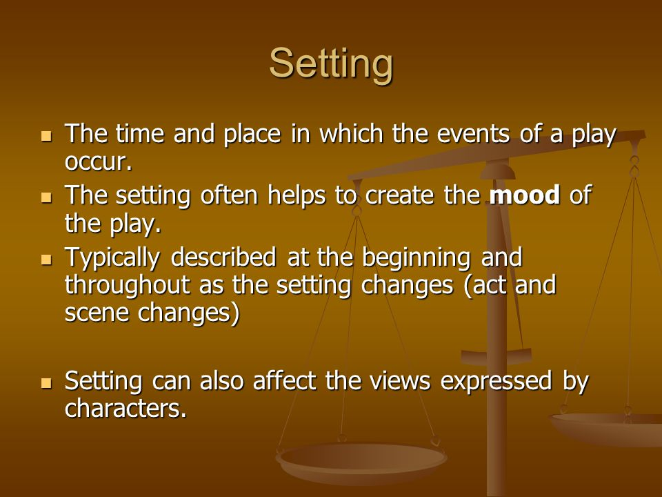 Setting The time and place in which the events of a play occur. The time and place in which the events of a play occur. The setting often helps to cre