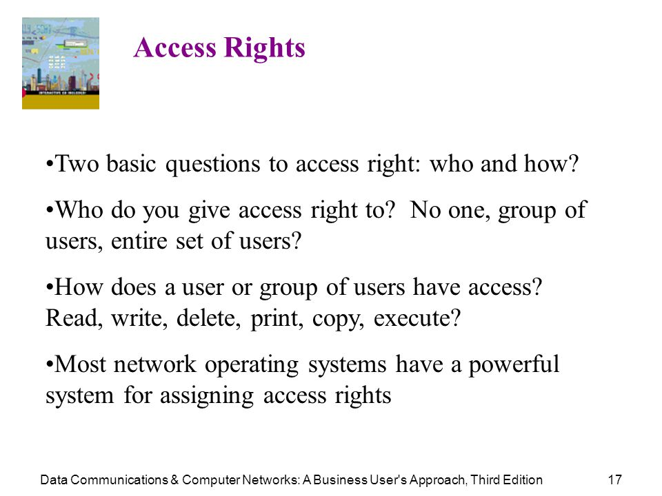Data Communications & Computer Networks: A Business User's Approach, Third Edition17 Access Rights Two basic questions to access right: who and how? W