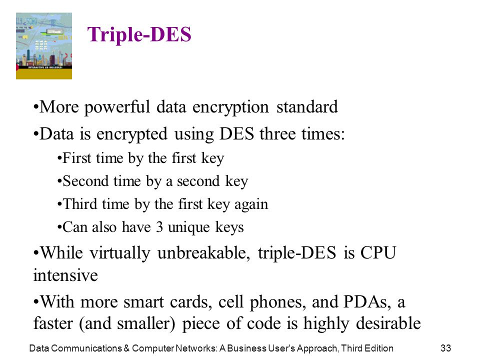 Data Communications & Computer Networks: A Business User's Approach, Third Edition33 Triple-DES More powerful data encryption standard Data is encrypt
