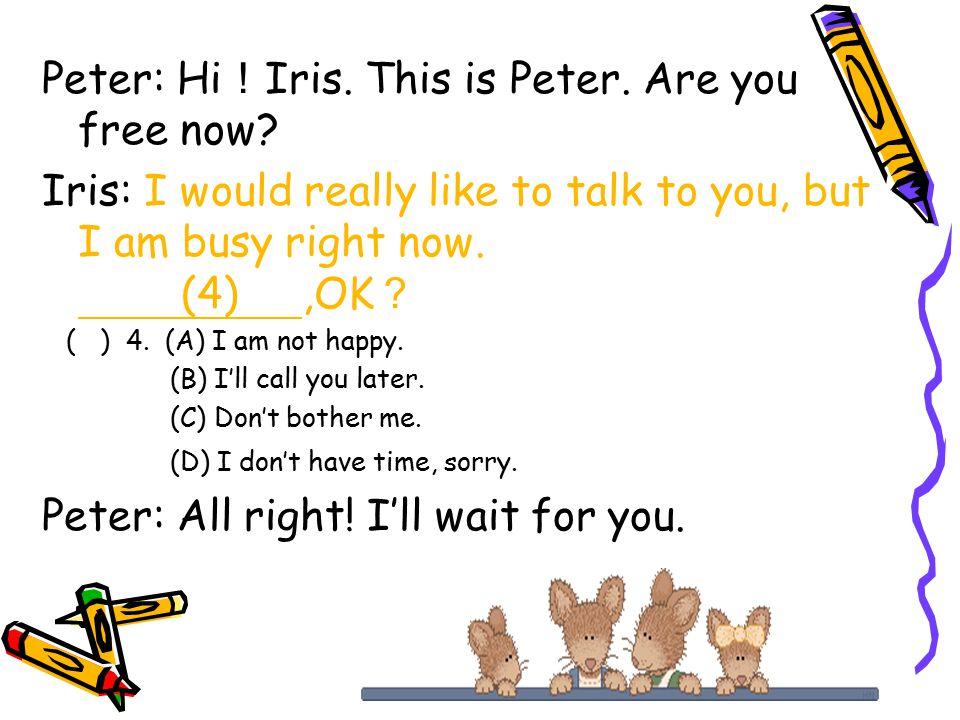 Peter: Hi ! Iris. This is Peter. Are you free now.