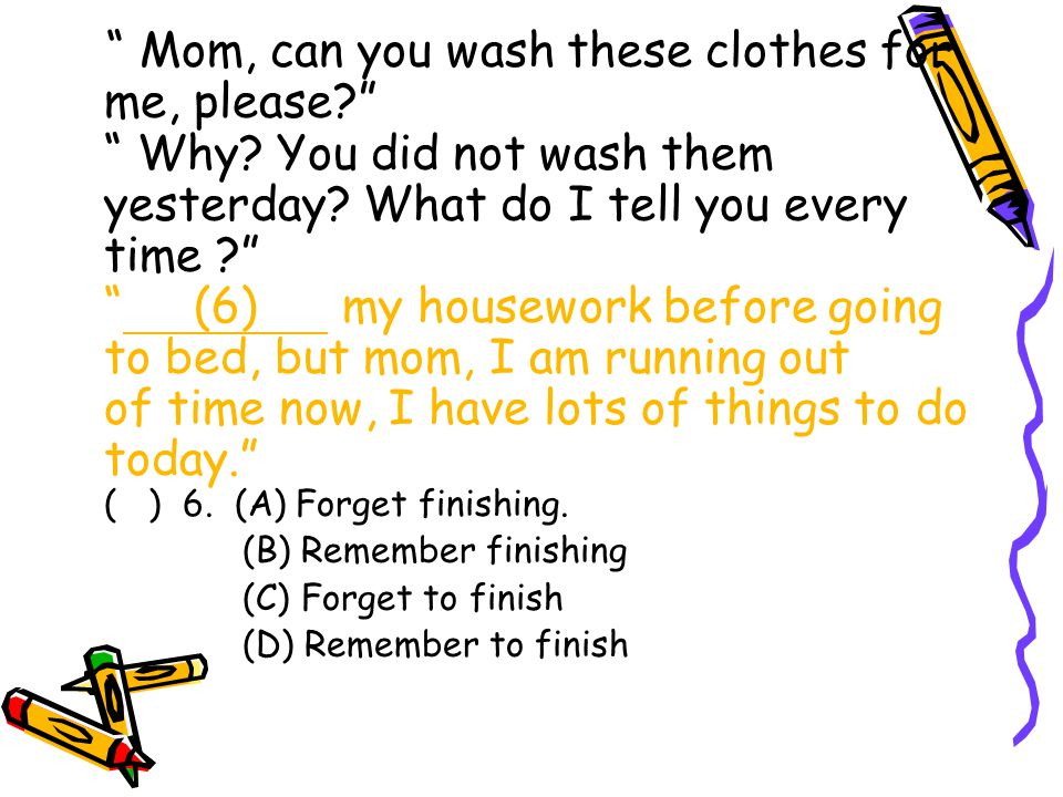 Mom, can you wash these clothes for me, please Why.