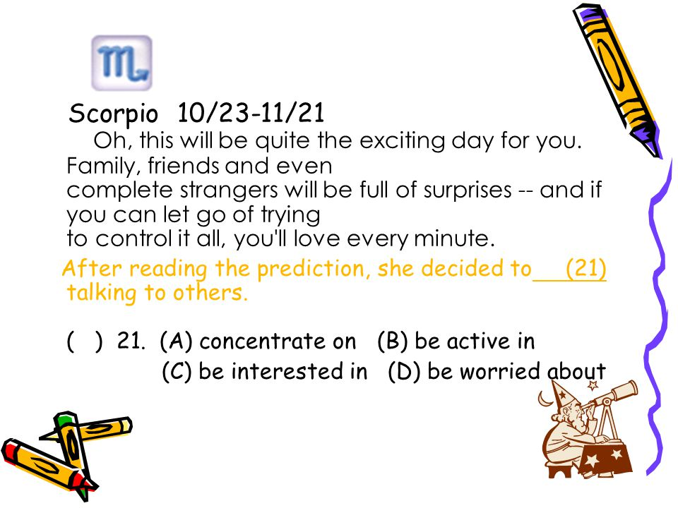 Scorpio 10/23-11/21 Oh, this will be quite the exciting day for you.