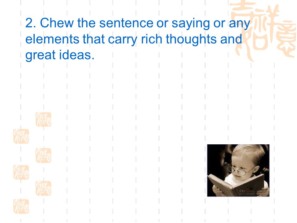 2. Chew the sentence or saying or any elements that carry rich thoughts and great ideas.