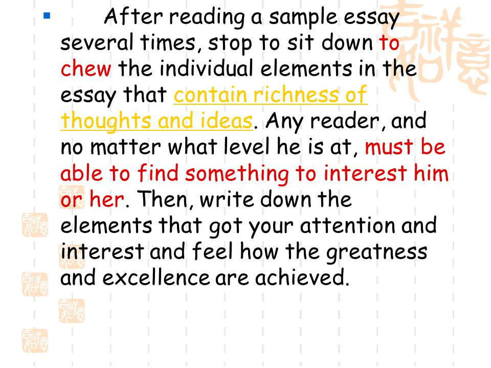  After reading a sample essay several times, stop to sit down to chew the individual elements in the essay that contain richness of thoughts and ideas.