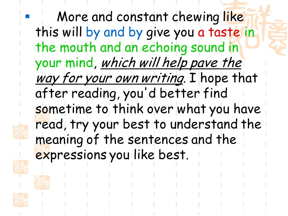  More and constant chewing like this will by and by give you a taste in the mouth and an echoing sound in your mind, which will help pave the way for your own writing.