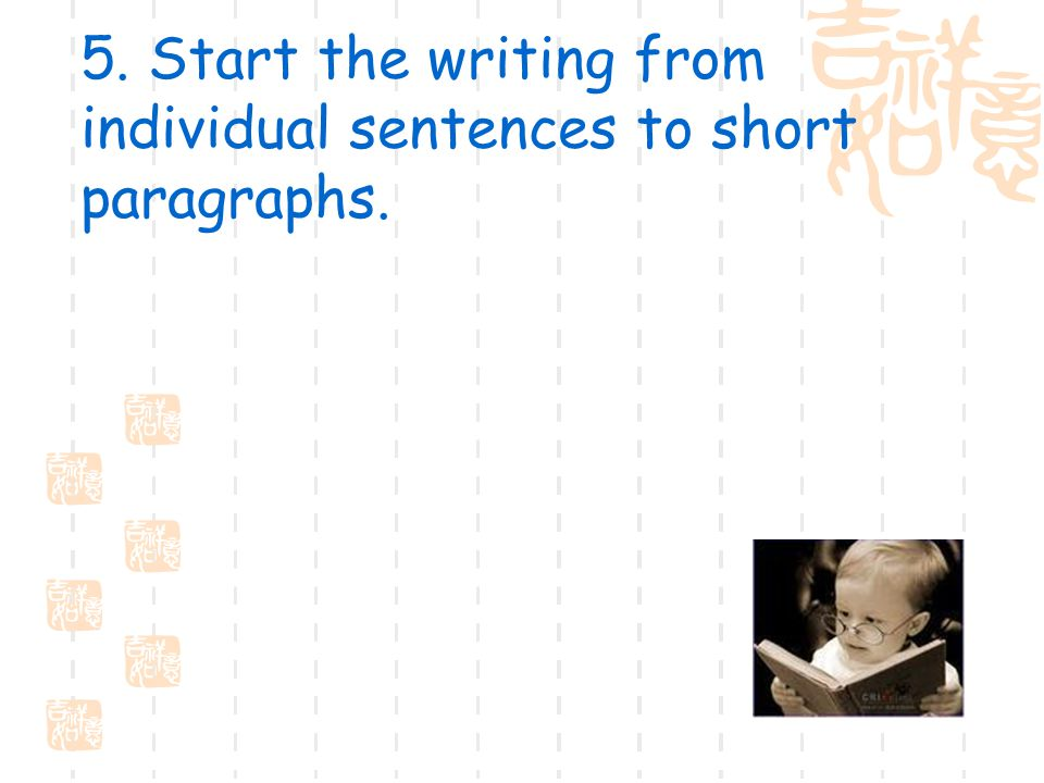 5. Start the writing from individual sentences to short paragraphs.