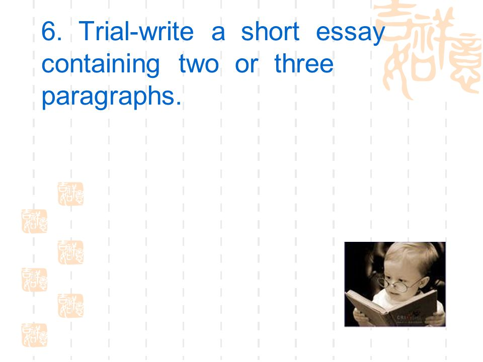 6. Trial-write a short essay containing two or three paragraphs.