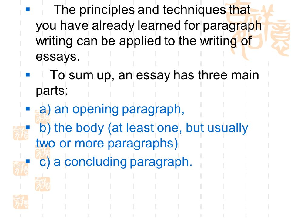  The principles and techniques that you have already learned for paragraph writing can be applied to the writing of essays.