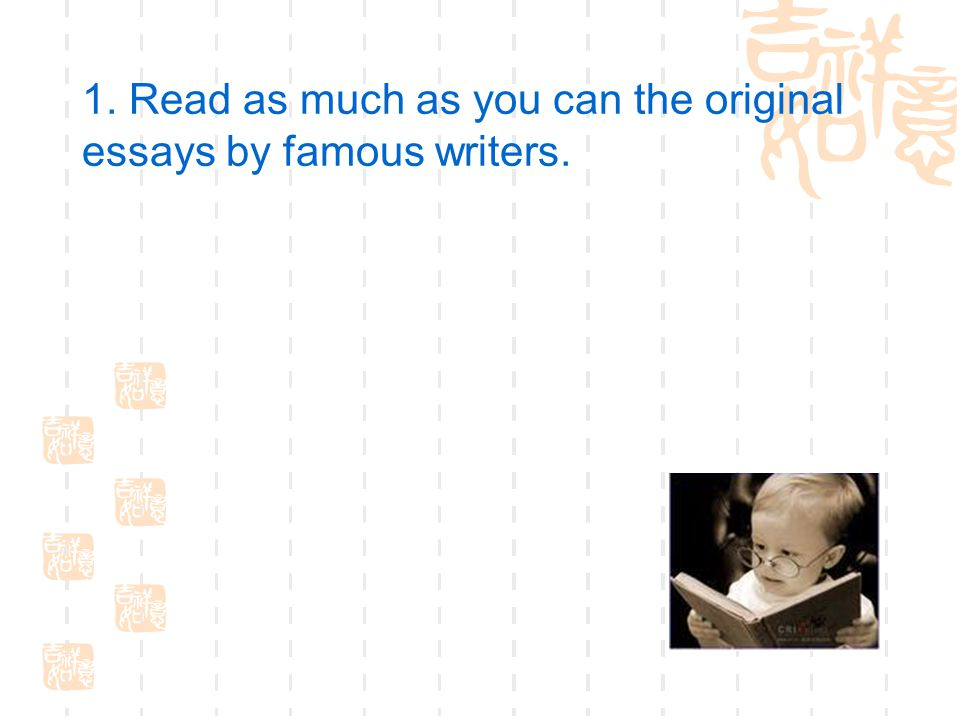 1. Read as much as you can the original essays by famous writers.