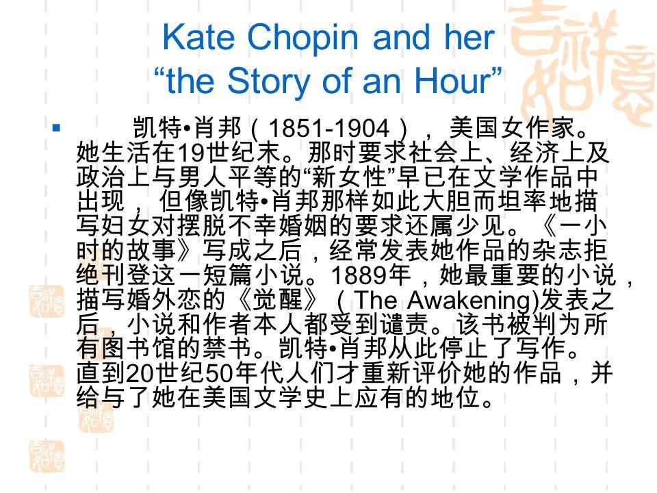 Kate Chopin and her the Story of an Hour  凯特 肖邦( 1851-1904 ), 美国女作家。 她生活在 19 世纪末。那时要求社会上、经济上及 政治上与男人平等的 新女性 早已在文学作品中 出现, 但像凯特 肖邦那样如此大胆而坦率地描 写妇女对摆脱不幸婚姻的要求还属少见。《一小 时的故事》写成之后,经常发表她作品的杂志拒 绝刊登这一短篇小说。 1889 年,她最重要的小说, 描写婚外恋的《觉醒》( The Awakening) 发表之 后,小说和作者本人都受到谴责。该书被判为所 有图书馆的禁书。凯特 肖邦从此停止了写作。 直到 20 世纪 50 年代人们才重新评价她的作品,并 给与了她在美国文学史上应有的地位。