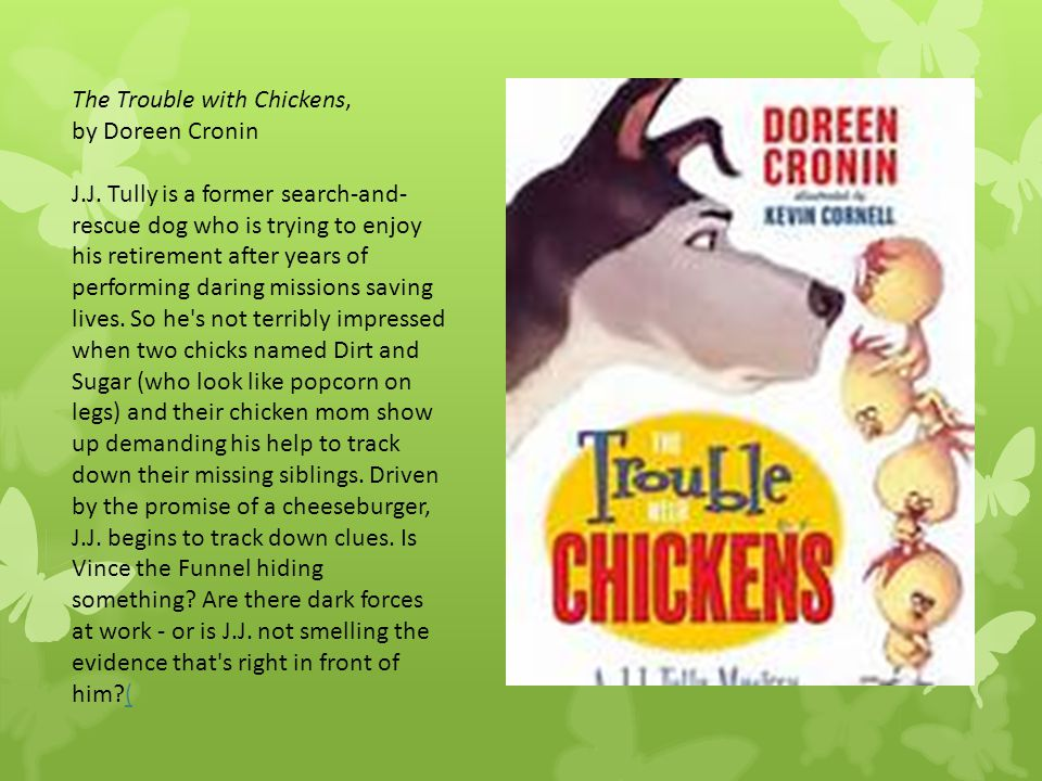 The Trouble with Chickens, by Doreen Cronin J.J. Tully is a former search-and- rescue dog who is trying to enjoy his retirement after years of perform