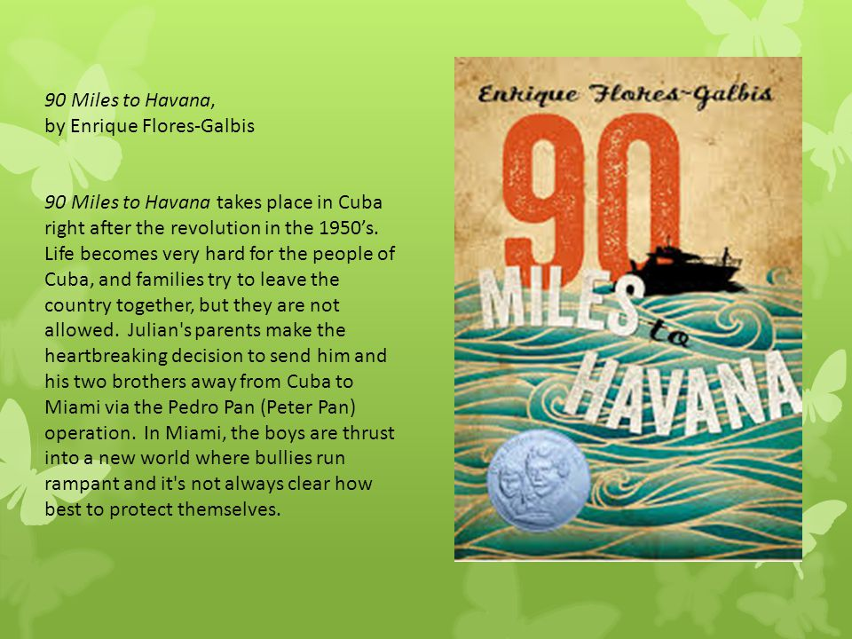 90 Miles to Havana, by Enrique Flores-Galbis 90 Miles to Havana takes place in Cuba right after the revolution in the 1950's. Life becomes very hard f