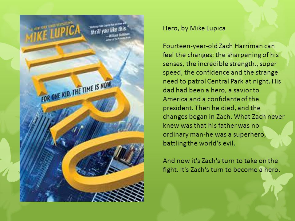 Hero, by Mike Lupica Fourteen-year-old Zach Harriman can feel the changes: the sharpening of his senses, the incredible strength., super speed, the co
