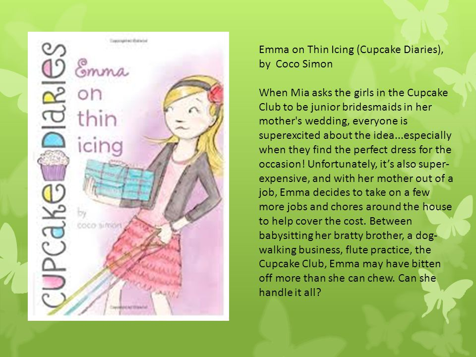 Emma on Thin Icing (Cupcake Diaries), by Coco Simon When Mia asks the girls in the Cupcake Club to be junior bridesmaids in her mother's wedding, ever