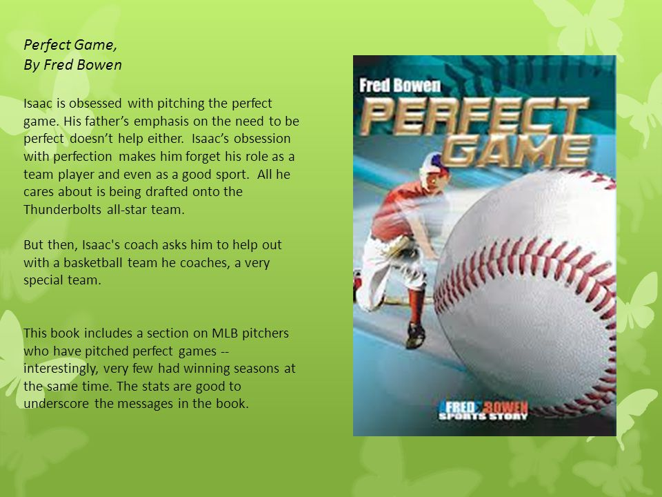 Perfect Game, By Fred Bowen Isaac is obsessed with pitching the perfect game. His father's emphasis on the need to be perfect doesn't help either. Isa