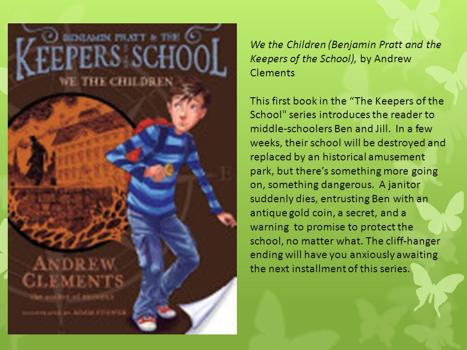"We the Children (Benjamin Pratt and the Keepers of the School), by Andrew Clements This first book in the ""The Keepers of the School"